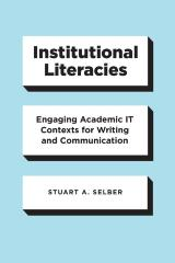 Institutional Literacies: Engaging Academic IT Contexts for Writing and Communication